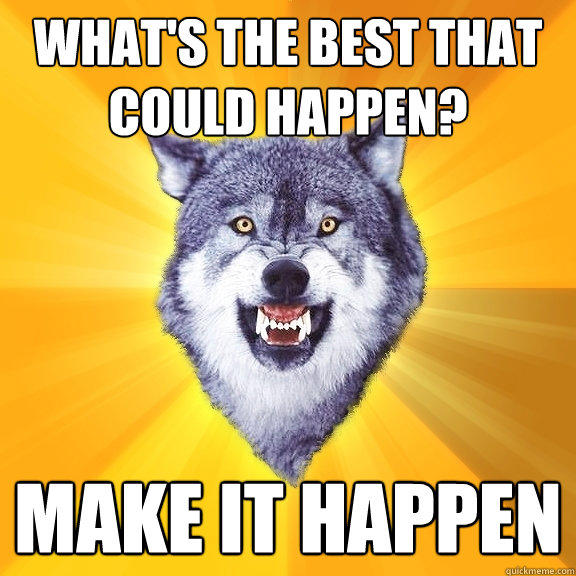 what's the best that could happen? make it happen - what's the best that could happen? make it happen  Courage Wolf