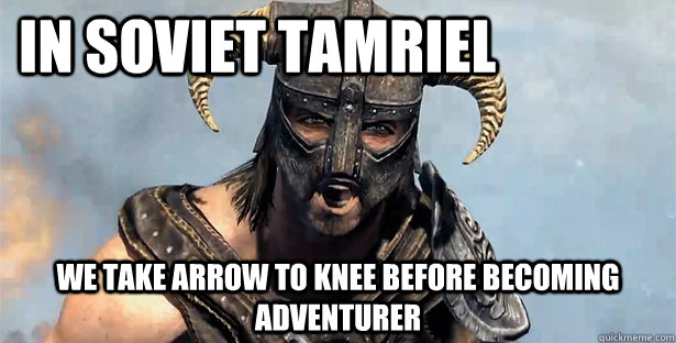 In Soviet Tamriel  We take arrow to knee before becoming adventurer