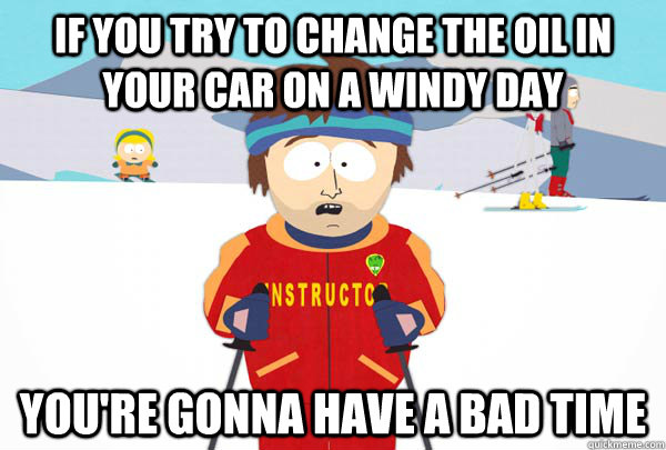 If you try to change the oil in your car on a windy day You're gonna have a bad time - If you try to change the oil in your car on a windy day You're gonna have a bad time  Super Cool Ski Instructor