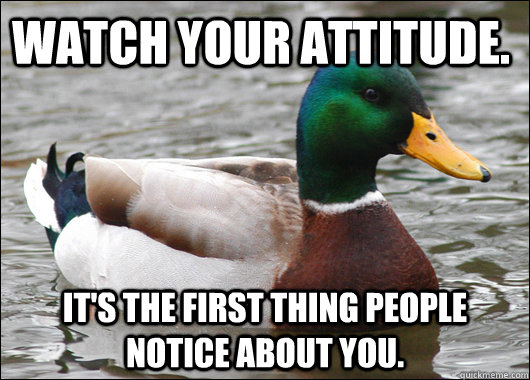 Watch your attitude. It's the first thing people notice about you. - Watch your attitude. It's the first thing people notice about you.  Actual Advice Mallard