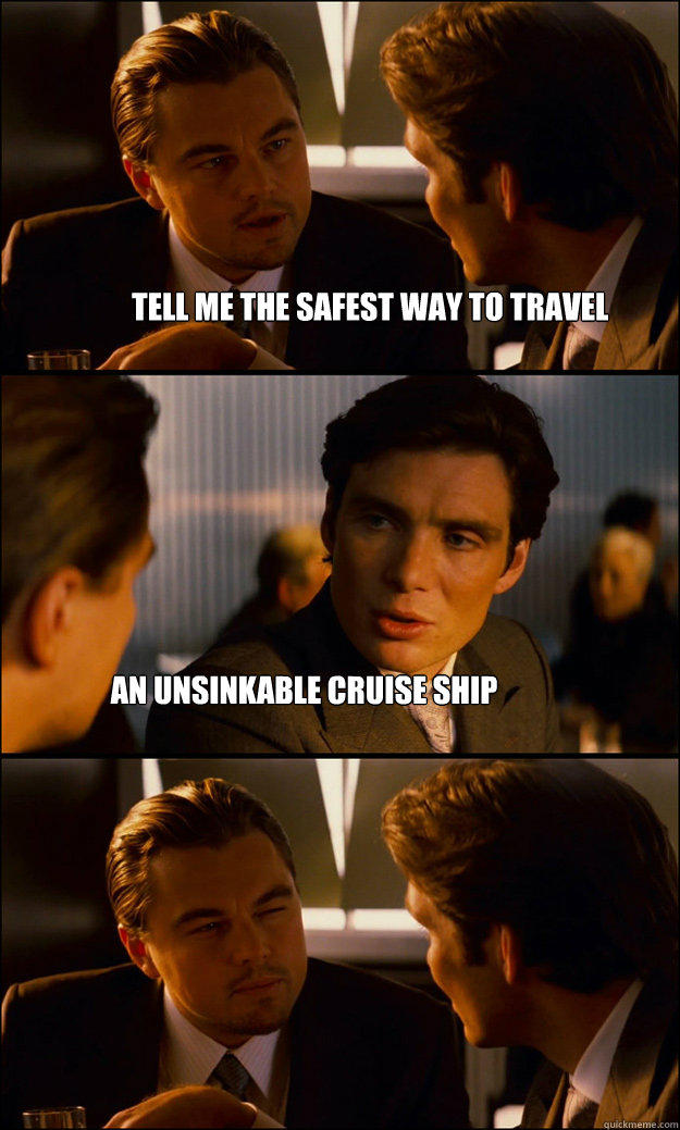 tell me the safest way to travel an unsinkable cruise ship - tell me the safest way to travel an unsinkable cruise ship  Inception