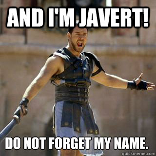 And I'm Javert! Do not forget my name. - And I'm Javert! Do not forget my name.  Are you not entertained