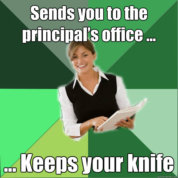 Sends you to the principal's office … … Keeps your knife