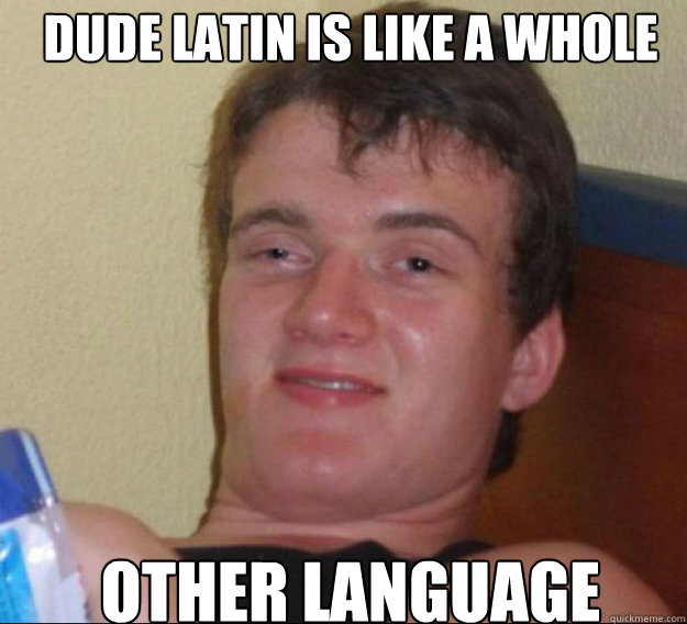 Dude Latin is like a whole other language - Dude Latin is like a whole other language  ten guy