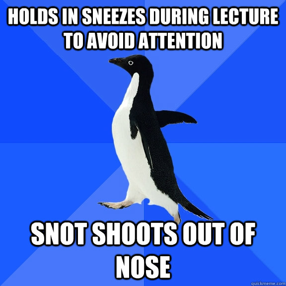 Holds in sneezes during lecture to avoid attention snot shoots out of nose - Holds in sneezes during lecture to avoid attention snot shoots out of nose  Socially Awkward Penguin