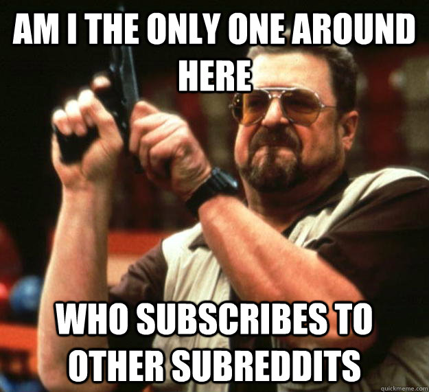 am I the only one around here who subscribes to other subreddits - am I the only one around here who subscribes to other subreddits  Angry Walter