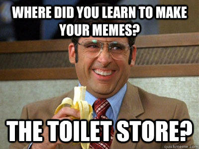 Where did you learn to make your memes? the toilet store? - Where did you learn to make your memes? the toilet store?  Brick Tamland