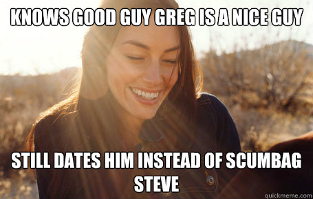 Knows Good Guy Greg is a nice guy  Still dates him instead of Scumbag Steve