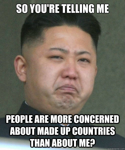So you're telling me people are more concerned about made up countries than about me?