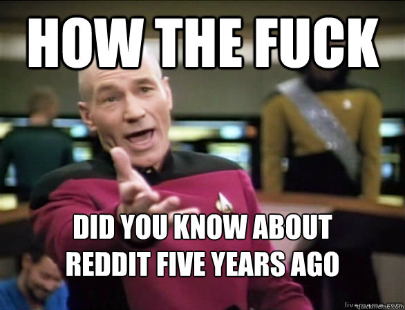 how the fuck did you know about  reddit five years ago - how the fuck did you know about  reddit five years ago  Annoyed Picard HD