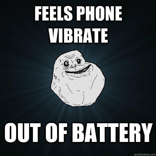 Feels phone vibrate Out of battery - Feels phone vibrate Out of battery  Forever Alone