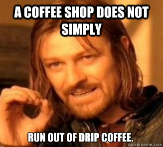 A coffee shop does not simply RUn out of drip coffee.  - A coffee shop does not simply RUn out of drip coffee.   Planetside2 doesnotsimply