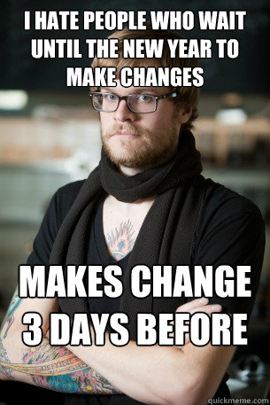 I hate people who wait until the new year to make changes makes change 3 days before new year  Hipster Barista