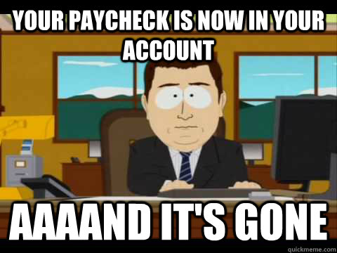 Your paycheck is now in your account aaaand it's gone