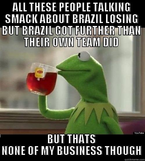 ALL THESE PEOPLE TALKING SMACK ABOUT BRAZIL LOSING BUT BRAZIL GOT FURTHER THAN THEIR OWN TEAM DID BUT THATS NONE OF MY BUSINESS THOUGH Misc