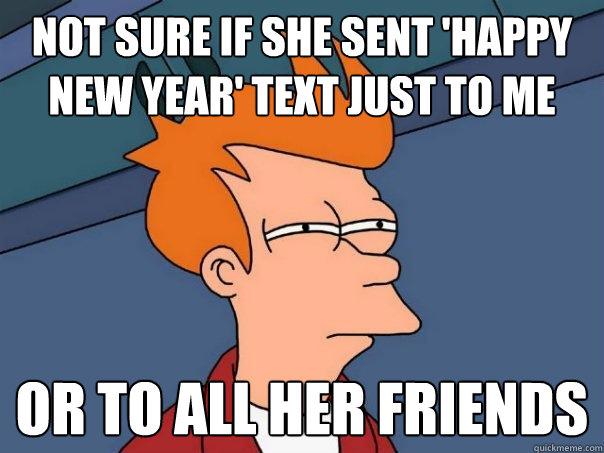 Not sure if she sent 'happy new year' text just to me or to all her friends  Futurama Fry