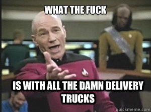 what the fuck is with all the damn delivery trucks  - what the fuck is with all the damn delivery trucks   Annoyed Picard