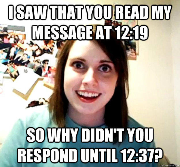I saw that you read my message at 12:19 so why didn't you respond until 12:37? - I saw that you read my message at 12:19 so why didn't you respond until 12:37?  Overly Attached Girlfriend