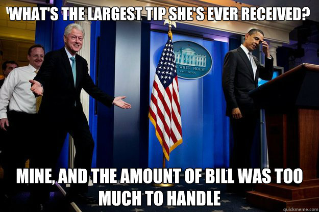 what's the largest tip she's ever received? Mine, and the amount of bill was too much to handle - what's the largest tip she's ever received? Mine, and the amount of bill was too much to handle  Inappropriate Timing Bill Clinton