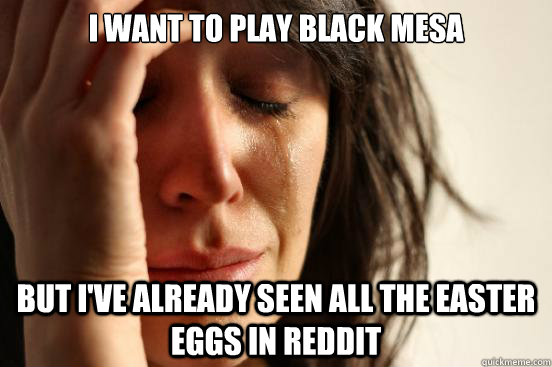 I want to play Black mesa But I've already seen all the Easter Eggs in Reddit - I want to play Black mesa But I've already seen all the Easter Eggs in Reddit  First World Problems