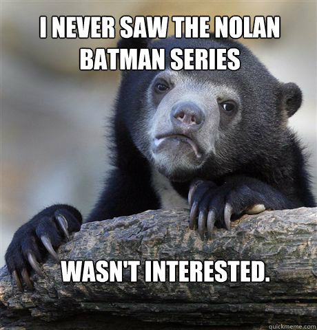 I never saw the nolan batman series Wasn't interested. - I never saw the nolan batman series Wasn't interested.  Confession Bear