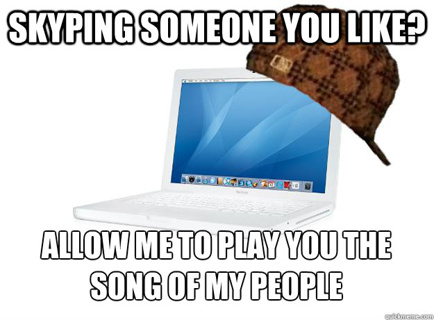 skyping someone you like? allow me to play you the song of my people - skyping someone you like? allow me to play you the song of my people  SCUMBAG LAPTOP