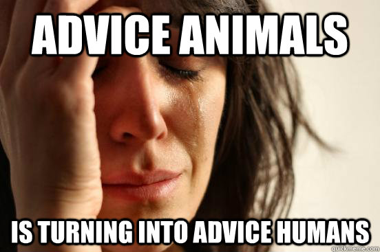 advice animals Is turning into advice humans - advice animals Is turning into advice humans  First World Problems