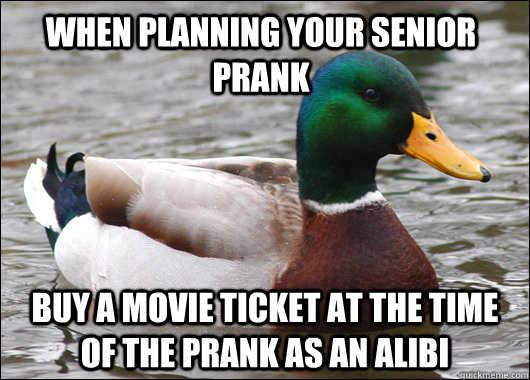 When planning your senior prank Buy a movie ticket at the time of the prank as an Alibi - When planning your senior prank Buy a movie ticket at the time of the prank as an Alibi  Actual Advice Mallard