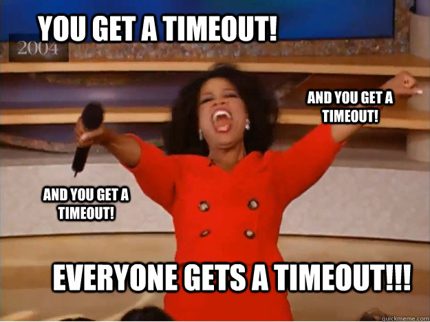you get a timeout! everyone gets a timeout!!! and you get a timeout! and you get a timeout! - you get a timeout! everyone gets a timeout!!! and you get a timeout! and you get a timeout!  oprah you get a car