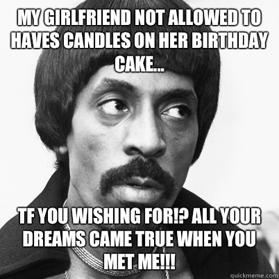 My girlfriend not allowed to haves candles on her birthday cake... Tf you wishing for!? All your dreams came true when you met me!!!  Ike Turner