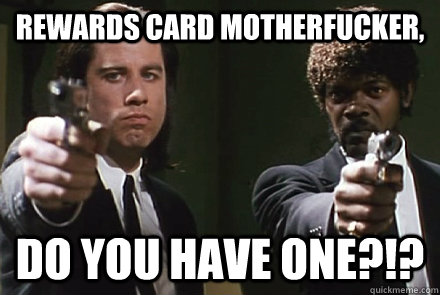 Rewards card motherfucker, DO YOU have one?!?