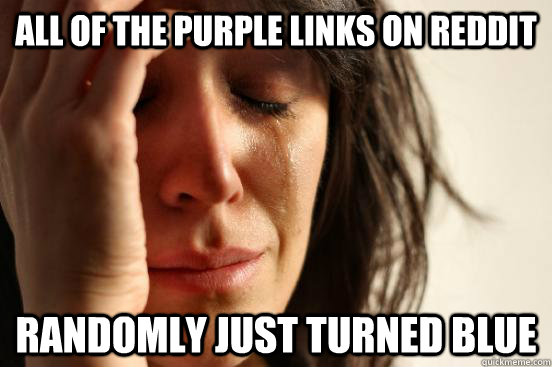 All of the purple links on reddit Randomly just turned blue - All of the purple links on reddit Randomly just turned blue  First World Problems