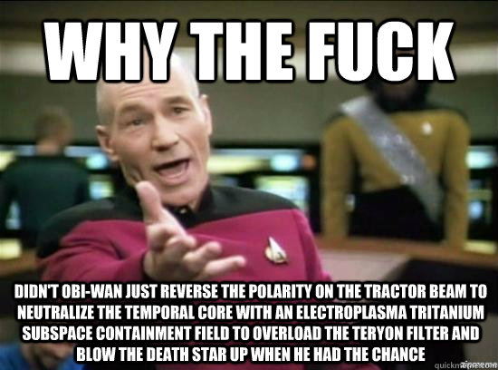 Why the fuck Didn't Obi-Wan just reverse the polarity on the tractor beam to neutralize the temporal core with an electroplasma tritanium subspace containment field to overload the teryon filter and blow the Death Star up when he had the chance - Why the fuck Didn't Obi-Wan just reverse the polarity on the tractor beam to neutralize the temporal core wit