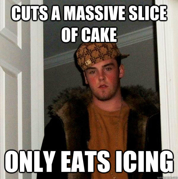 Cuts a massive slice of cake only eats icing - Cuts a massive slice of cake only eats icing  Scumbag Steve