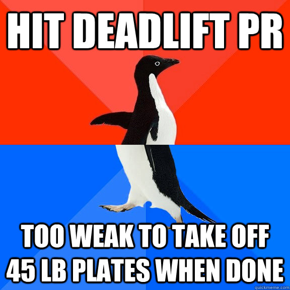 hit deadlift PR too weak to take off 45 lb plates when done - hit deadlift PR too weak to take off 45 lb plates when done  Socially Awesome Awkward Penguin