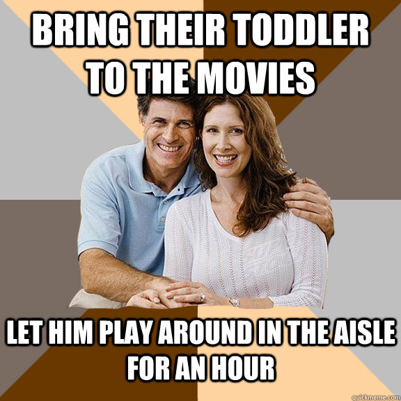 Bring their toddler to the movies let him play around in the aisle for an hour - Bring their toddler to the movies let him play around in the aisle for an hour  Scumbag Parents
