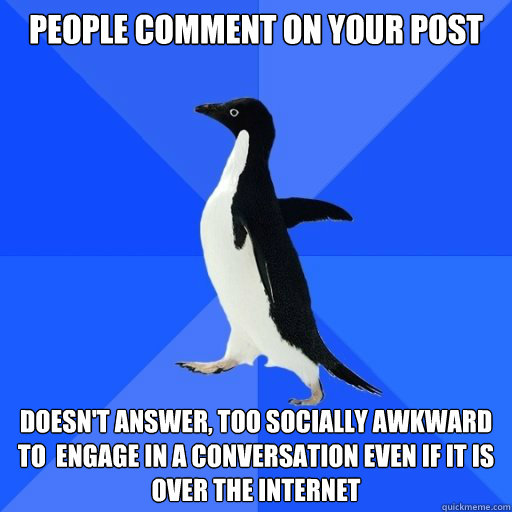 People comment on your post  doesn't answer, too socially awkward to  engage in a conversation even if it is over the internet