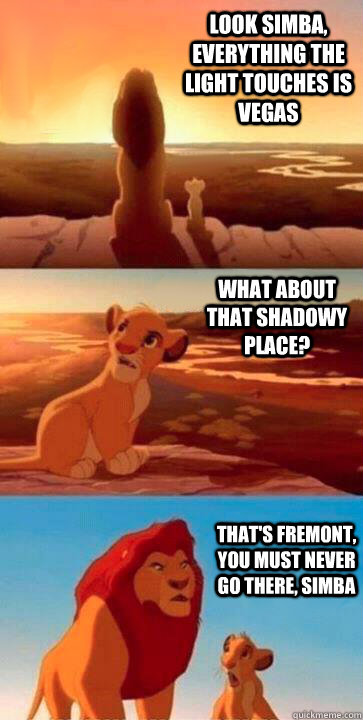 look simba, everything the light touches is Vegas what about that shadowy place? that's fremont, you must never go there, simba