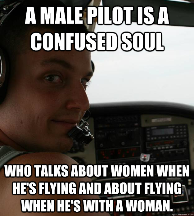 b79056281768e17cc0e3627ac3fd34756310f90d037182cd4ca82d51d202a3b8 a male pilot is a confused soul who talks about women when he's
