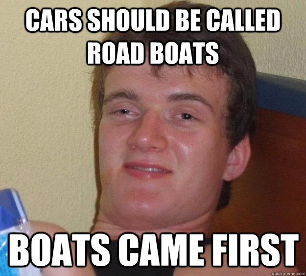 Cars should be called road boats boats came first - Cars should be called road boats boats came first  10 Guy
