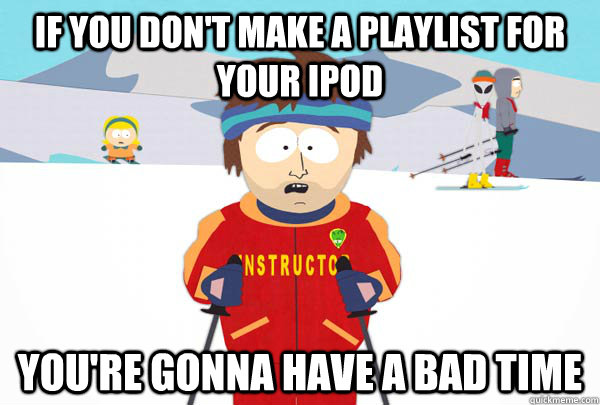 If you don't make a playlist for your ipod You're gonna have a bad time - If you don't make a playlist for your ipod You're gonna have a bad time  Super Cool Ski Instructor