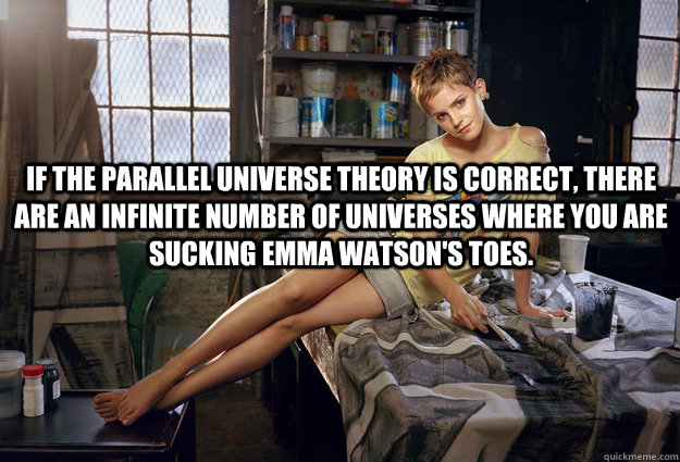 If the parallel universe theory is correct, there are an infinite number of universes where you are sucking Emma Watson's toes.  - If the parallel universe theory is correct, there are an infinite number of universes where you are sucking Emma Watson's toes.   Misc