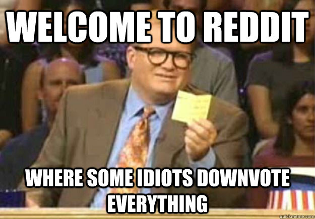 Welcome to Reddit where some idiots downvote everything - Welcome to Reddit where some idiots downvote everything  Welcome to