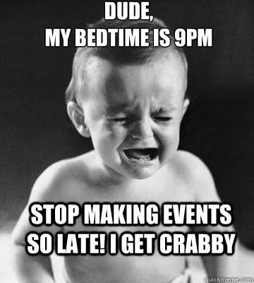 b797780ce10f8c8cf29f3f940162bf137c4e8515ad516579b9fdacfc2552d353 dude, my bedtime is 9pm stop making events so late! i get crabby