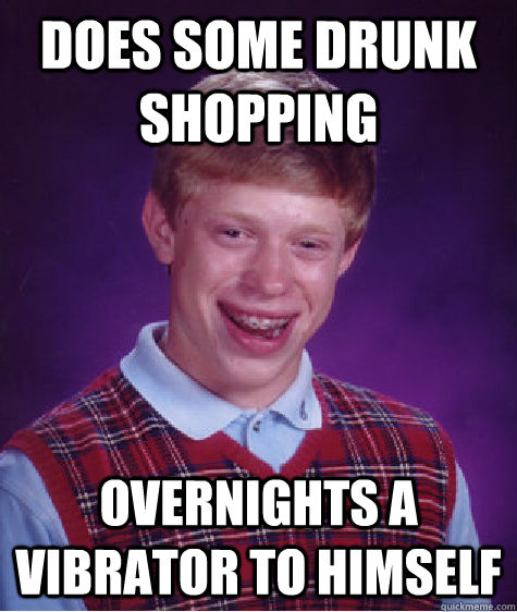 does some drunk shopping overnights a vibrator to himself - does some drunk shopping overnights a vibrator to himself  Bad Luck Brian