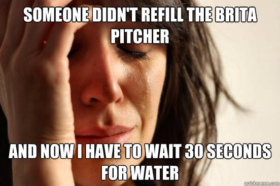 Someone didn't refill the Brita pitcher and now I have to wait 30 seconds for water - Someone didn't refill the Brita pitcher and now I have to wait 30 seconds for water  First World Problems