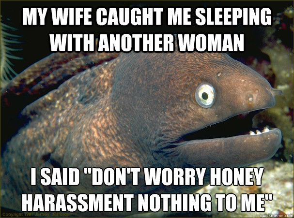 My wife caught me sleeping with another woman I said