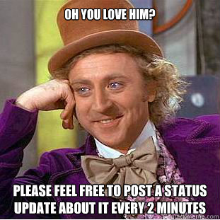 Oh you love him? Please feel free to post a status update about it every 2 minutes  Willy Wonka Meme