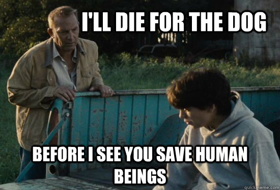 I'll die for the dog  before i see you save human beings - I'll die for the dog  before i see you save human beings  Pa Kent Is A Dick