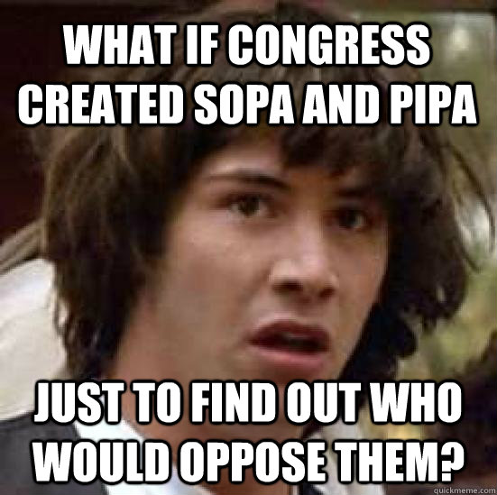 What if Congress created sopa and pipa just to find out who would oppose them? - What if Congress created sopa and pipa just to find out who would oppose them?  conspiracy keanu